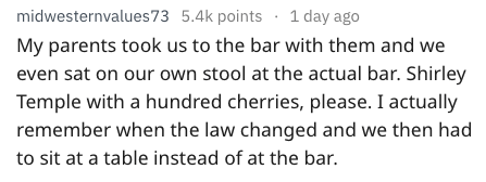 Text - 1 day ago midwesternvalues73 5.4k points My parents took us to the bar with them and we even sat on our own stool at the actual bar. Shirley Temple with a hundred cherries, please. I actually remember when the law changed and we then had to sit at a table instead of at the bar.
