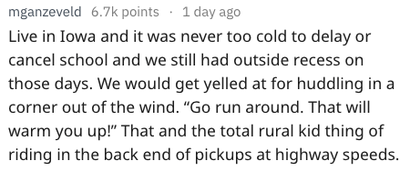 """Text - mganzeveld 6.7k points 1 day ago Live in Iowa and it was never too cold to delay or cancel school and we still had outside recess on those days. We would get yelled at for huddling in a corner out of the wind. """"Go run around. That will warm you up!"""" That and the total rural kid thing of riding in the back end of pickups at highway speeds"""