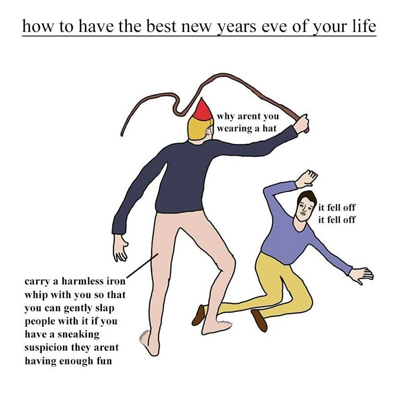Cartoon - how to have the best new years eve of your life why arent you wearing a hat it fell off it fell off carry a harmless iron' whip with you so that you can gently slap people with it if you have a sneaking suspicion they arent having enough fun