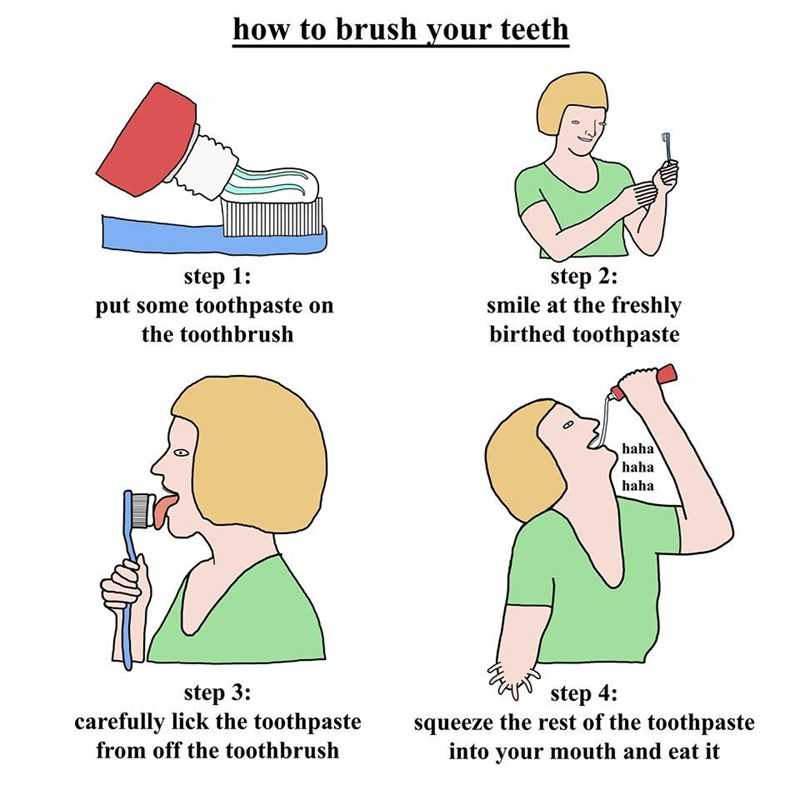 Text - how to brush your teeth step 2: smile at the freshly birthed toothpaste step 1: put some toothpaste on the toothbrush haha haha haha step 3 carefully lick the toothpaste step 4: squeeze the rest of the toothpaste into your mouth and eat it from off the toothbrush