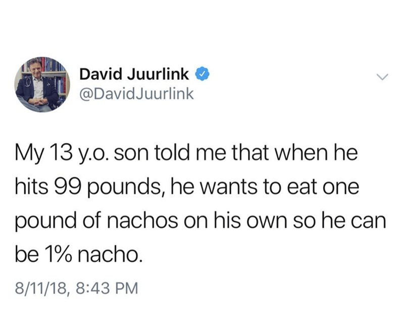 "Tweet that reads, ""My 13-year-old son told me that when he hits 99 pounds, he wants to eat one pound of nachos on his own so he can be one percent nacho"""