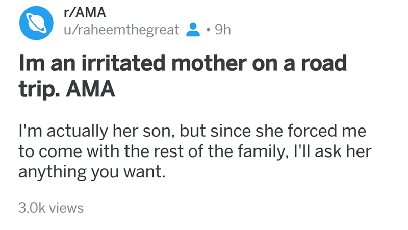 angry mom reddit - Text - r/AMA /raheemthegreat 9h Im an irritated mother on a road trip. AMA I'm actually her son, but since she forced me to come with the rest of the family, I'll ask her anything you want. 3.0k views