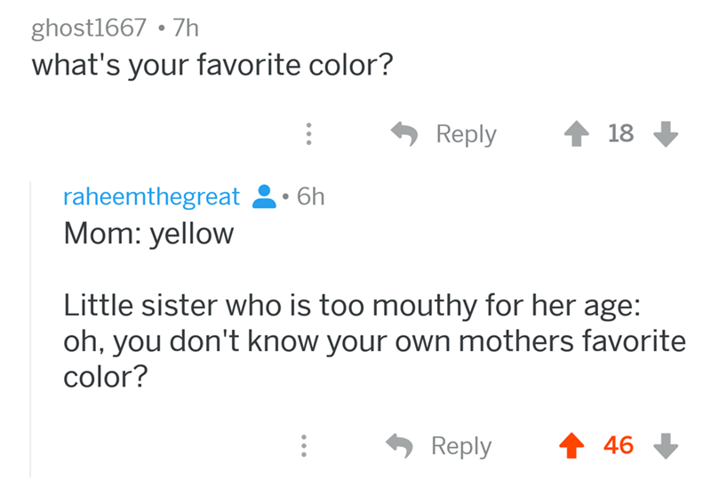 angry mom reddit - Text - ghost1667 7h what's your favorite color? Reply 18 raheemthegreat6h Mom: yellow Little sister who is too mouthy for her age: oh, you don't know your own mothers favorite color? Reply 46