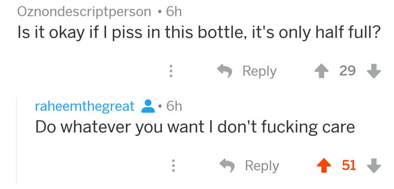 angry mom reddit - Text - Oznondescriptperson . 6h Is it okay if I piss in this bottle, it's only half full? Reply 29 raheemthegreat 6h Do whatever you want I don't fucking care Reply 51
