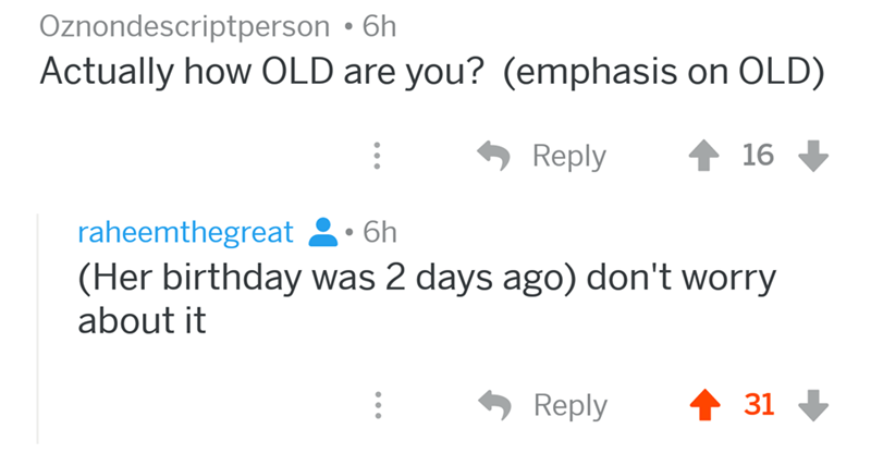 angry mom reddit - Text - Oznondescriptperson 6h Actually how OLD are you? (emphasis on OLD) Reply 16 raheemthegreat 6h (Her birthday was 2 days ago) don't worry about it 31 Reply