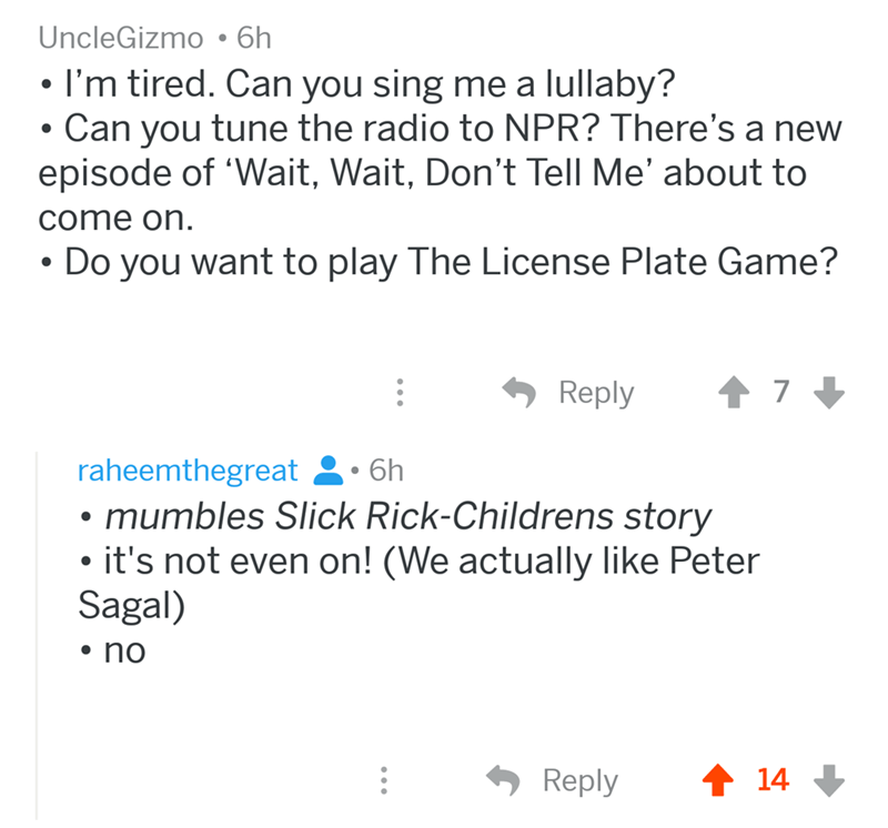angry mom reddit - Text - UncleGizmo6h I'm tired. Can you sing me a lullaby? Can you tune the radio to NPR? There's a new episode of 'Wait, Wait, Don't Tell Me' about to come on Do you want to play The License Plate Game? 7 Reply raheemthegreat 6h mumbles Slick Rick-Childrens story it's not even on! (We actually like Peter Sagal) no t 14 Reply