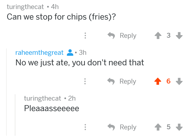 angry mom reddit - Text - turingthecat 4h Can we stop for chips (fries)? Reply 3 raheemthegreat 3h No we just ate, you don't need that Reply 6 turingthecat 2h Pleaaasseeeee Reply