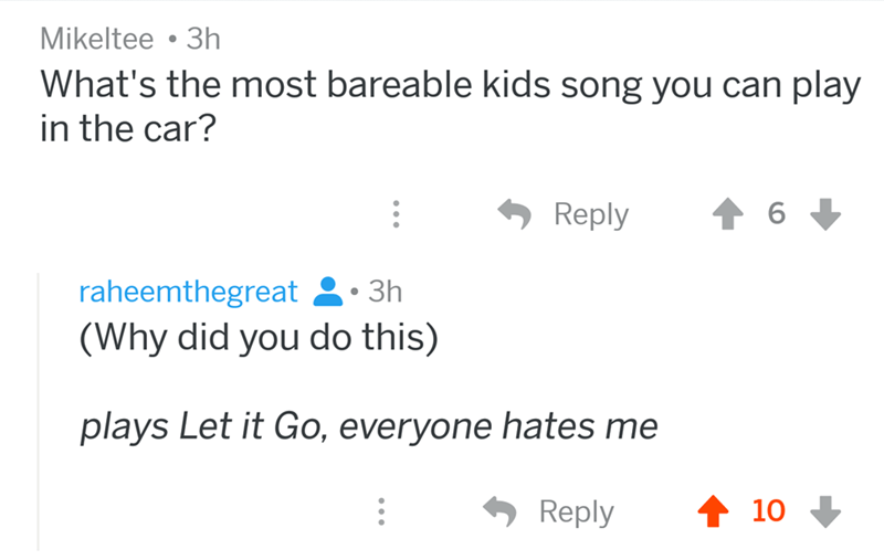 angry mom reddit - Text - Mikeltee 3h What's the most bareable kids song you can play in the car? Reply 6 raheemthegreat 3h (Why did you do this) plays Let it Go, everyone hates me Reply 10