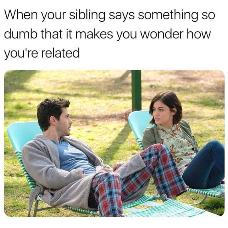 Text - When your sibling says something so dumb that it makes you wonder how you're related