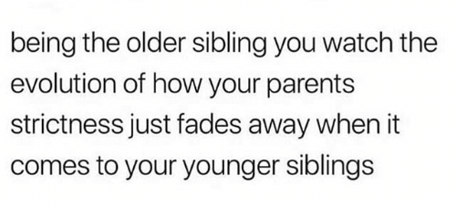 Text - being the older sibling you watch the evolution of how your parents strictness just fades away when it comes to your younger siblings