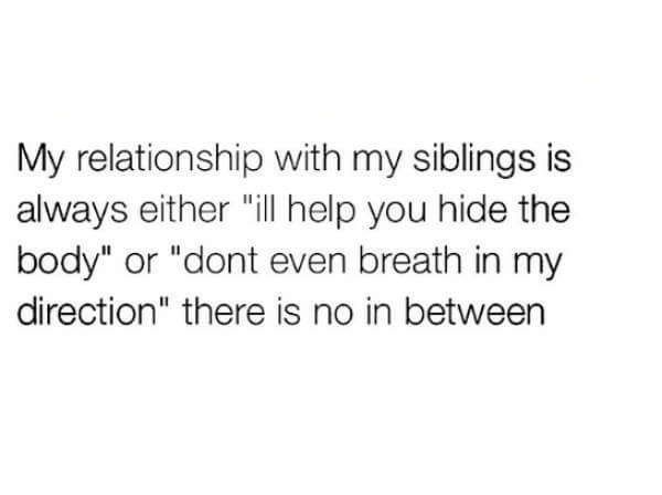 """Text - My relationship with my siblings is always either """"il help you hide the body"""" or """"dont even breath in my direction"""" there is no in between"""
