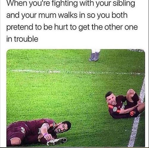 Grass - When you're fighting with your sibling and your mum walks in so you both pretend to be hurt to get the other one in trouble U07/26