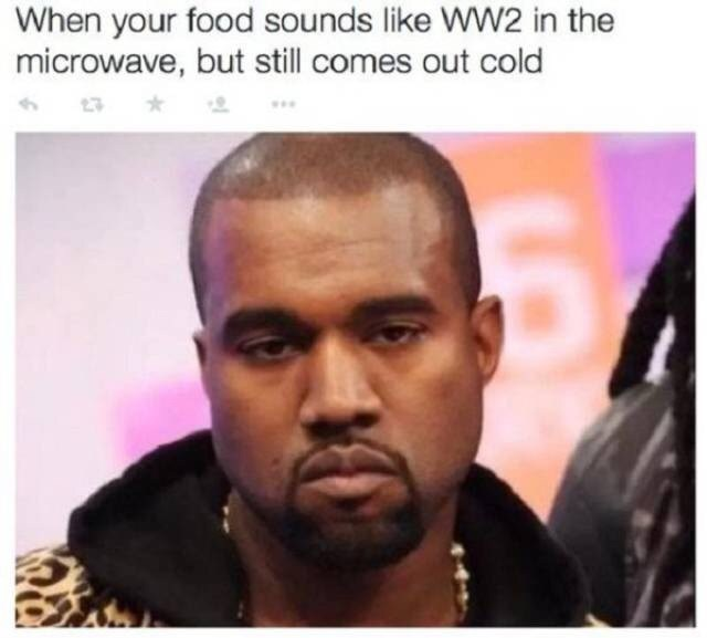 "Pic of Kanye West looking irritated under the caption, ""When your food sounds like WWII in the microwave, but still comes out cold"""