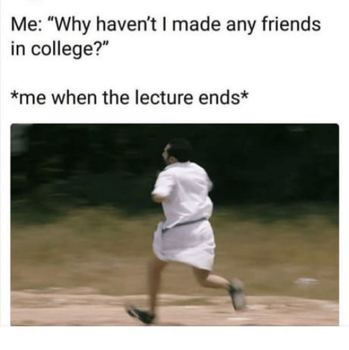 """memes - Text - Me: """"Why haven't I made any friends in college?"""" me when the lecture ends*"""