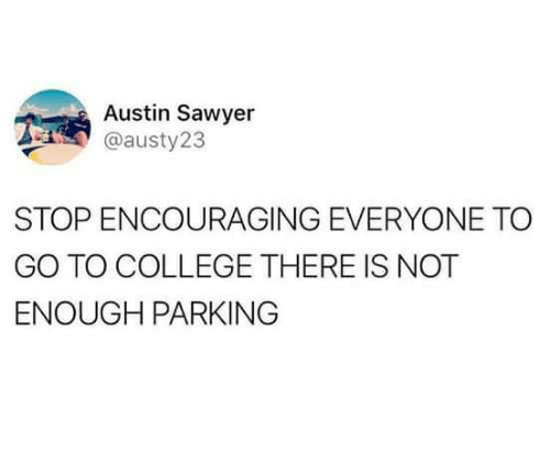 memes - Text - Austin Sawyer @austy23 STOP ENCOURAGING EVERYONE TO GO TO COLLEGE THERE IS NOT ENOUGH PARKING