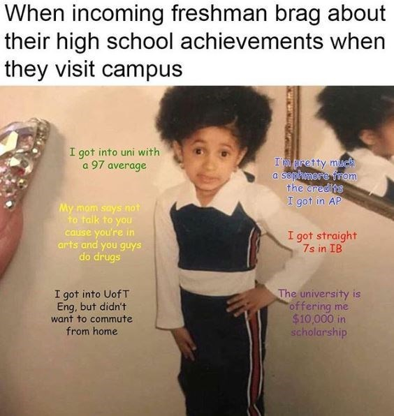 memes - Text - When incoming freshman brag about their high school achievements when they visit campus I got into uni with a 97 average In pretty much a sophmore from the credits I got in AP My mom says not to talk to you cause you're in arts and you guys do drugs I got straight 7s in IB I got into Uof T Eng, but didn't want to commute The university is offering me $10,000 in scholarship from home