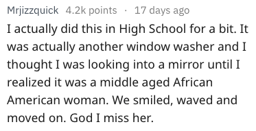Text - Mrjizzquick 4.2k points 17 days ago I actually did this in High School for a bit. It was actually another window washer and I thought I was looking into a mirror until I realized it was a middle aged African American woman. We smiled, waved and moved on. God I miss her.