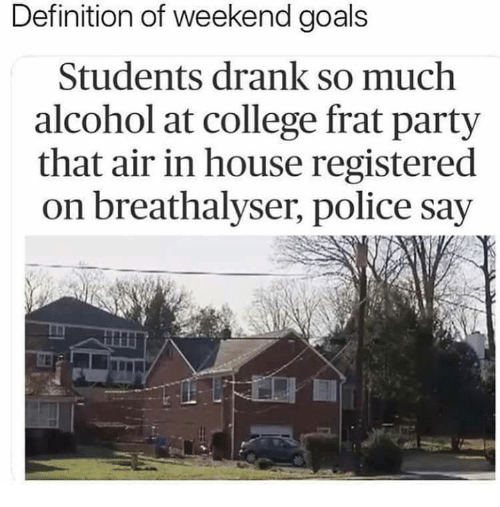 memes - Text - Definition of weekend goals Students drank so much alcohol at college frat party that air in house registered on breathalyser, police say
