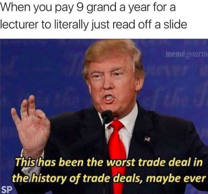 memes - Photo caption - When you pay 9 grand a year for a lecturer to literally just read off a slide memegourm the This has been the worst trade deal in the lhistory of trade deals, maybe ever SP