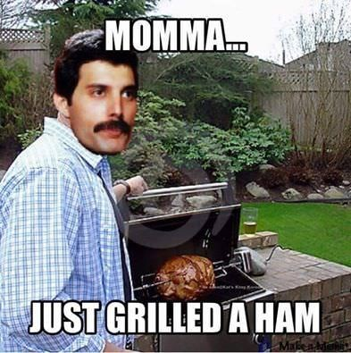 "Freddie mercury meme about telling his mom he grilled a ham from the words ""i just killed a man"""