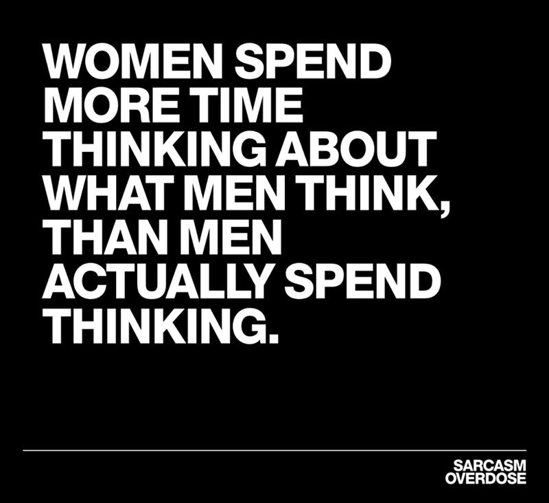 Font - WOMEN SPEND MORE TIME THINKING ABOUT WHAT MENTHINK, THAN MEN ACTUALLY SPEND THINKING SARCASM OVERDOSE