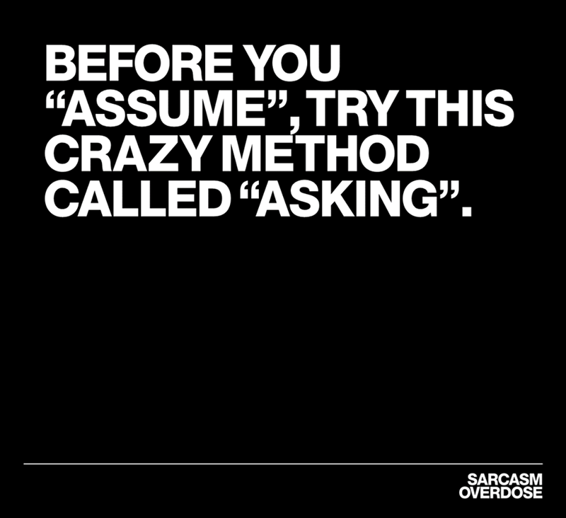 "Text - BEFORE YOU ""ASSUME"",TRY THIS CRAZY METHOD CALLED ""ASKING"". SARCASM OVERDOSE"
