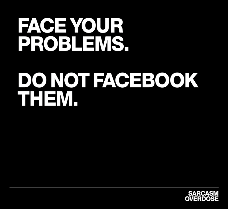 Text - FACE YOUR PROBLEMS. DO NOT FACEBOOK THEM. SARCASM OVERDOSE