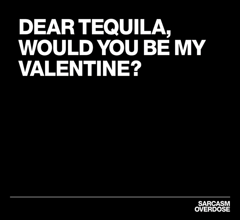 Text - DEAR TEQUILA, WOULD YOU BE MY VALENTINE? SARCASM OVERDOSE