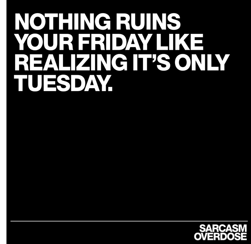 Text - NOTHING RUINS YOUR FRIDAY LIKE REALIZING IT'S ONLY TUESDAY SARCASM OVERDOSE