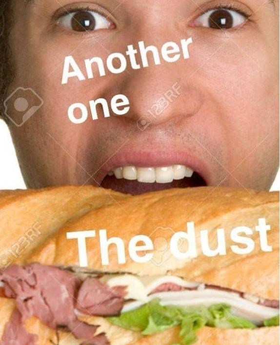 """meme about biting into a sandwich while saying """"another one bits the dust"""""""