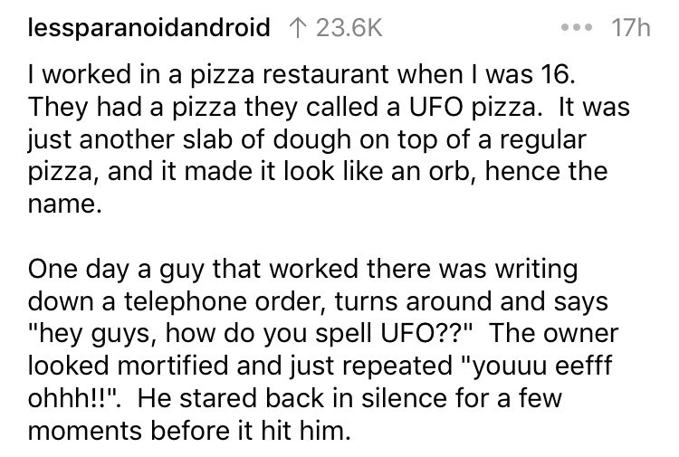 """askreddit - Text - 17h lessparanoidandroid 1 23.6K I worked in a pizza restaurant when I was 16 They had a pizza they called a UFO pizza. It was just another slab of dough on top of a regular pizza, and it made it look like an orb, hence the name. One day a guy that worked there was writing down a telephone order, turns around and says """"hey guys, how do you spell UFO??"""" The looked mortified and just repeated """"youuu eefff ohhh!!"""". He stared back in silence for a few moments before it hit him."""