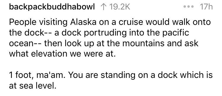 askreddit - Text - 17h backpackbuddhabowl 119.2K People visiting Alaska on a cruise would walk onto the dock-- a dock portruding into the pacific ocean-- then look up at the mountains and ask what elevation we were at. 1 foot, ma'am. You are standing on a dock which is sea level