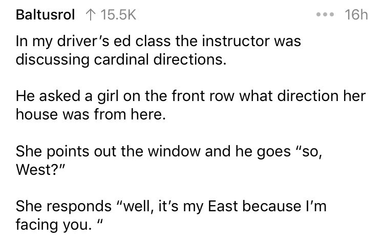 """askreddit - Text - .16h Baltusrol 115.5K In my driver's ed class the instructor was discussing cardinal directions. He asked a girl on the front row what direction her house was from here. She points out the window and he goes """"so, West?"""" She responds """"well, it's my East because I'm facing you."""