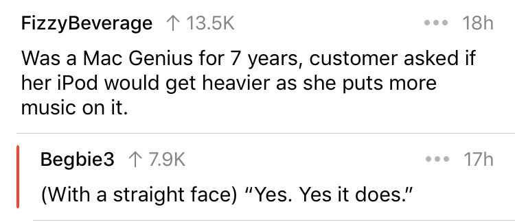 """askreddit - Text - .18h FizzyBeverage 1 13.5K Was a Mac Genius for 7 years, customer asked if her iPod would get heavier as she puts more music on it 17h Begbie3 17.9K (With a straight face) """"Yes. Yes it does."""""""