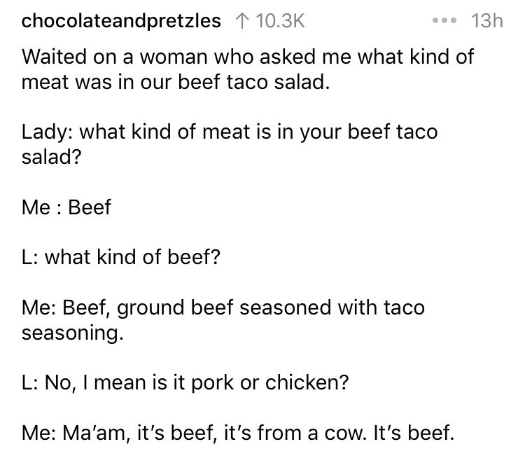 askreddit - Text - . 13h chocolateandpretzles 10.3K Waited on a woman who asked me what kind of meat was in our beef taco salad. Lady: what kind of meat is in your beef taco salad? Me Beef L: what kind of beef? Me: Beef, ground beef seasoned with taco seasoning. L: No, I mean is it pork or chicken? Me: Ma'am, it's beef, it's from a cow. It's beef