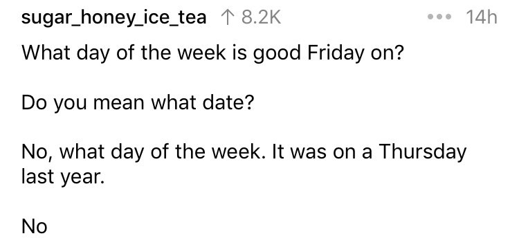 askreddit - Text - .14h sugar_honey_ice_tea 1 8.2K What day of the week is good Friday on? Do you mean what date? No, what day of the week. It was on a Thursday last year. No