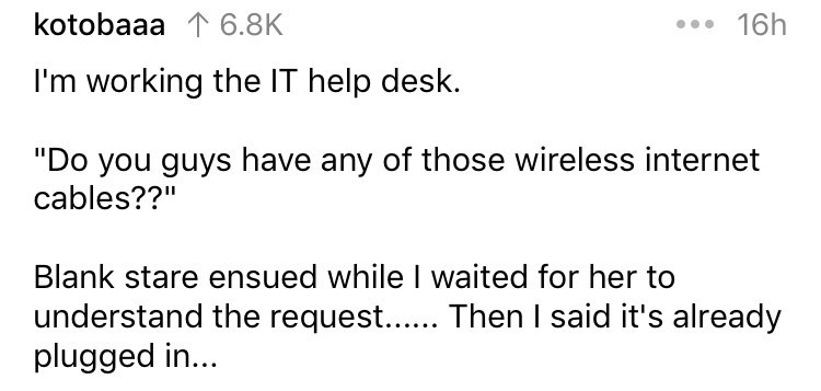 """askreddit - Text - 16h kotobaaa 1 6.8K I'm working the IT help desk. """"Do you guys have any of those wireless internet cables??"""" Blank stare ensued while I waited for her to understand the request... plugged in.. Then I said it's already"""