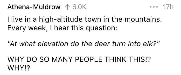 """askreddit - Text - ..17h Athena-Muldrow 6.0K I live in a high-altitude town in the mountains. Every week, I hear this question: """"At what elevation do the deer turn into elk?"""" WHY DO SO MANY PEOPLE THINK THIS!? WHY!?"""