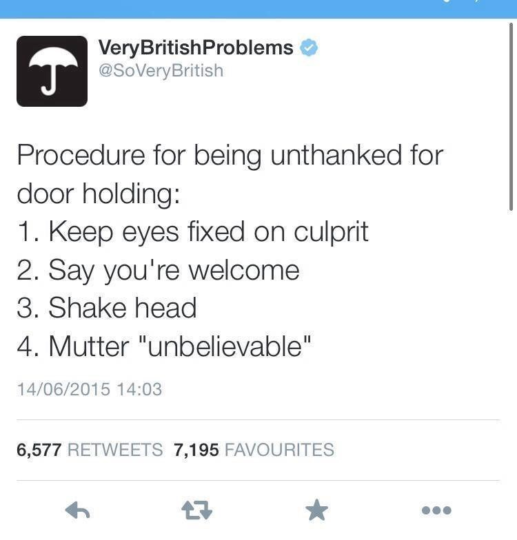 """Text - VeryBritishProblems @SoVeryBritish Procedure for being unthanked for door holding: 1. Keep eyes fixed on culprit 2. Say you're welcome 3. Shake head 4. Mutter """"unbelievable"""" 14/06/2015 14:03 6,577 RETWEETS 7,195 FAVOURITES"""