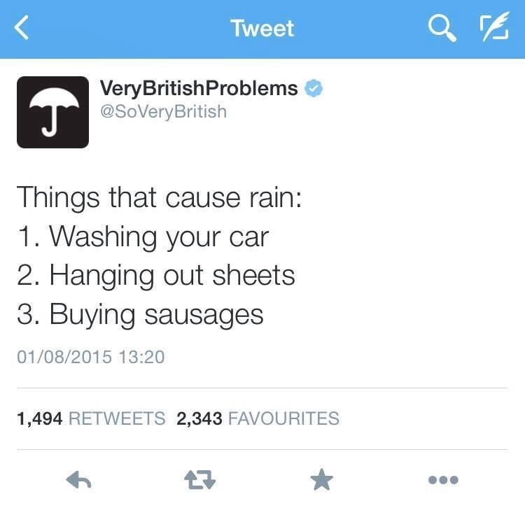 Text - Tweet VeryBritishProblems @SoVeryBritish Things that cause rain: 1. Washing your car 2. Hanging out sheets 3. Buying sausages 01/08/2015 13:20 1,494 RETWEETS 2,343 FAVOURITES