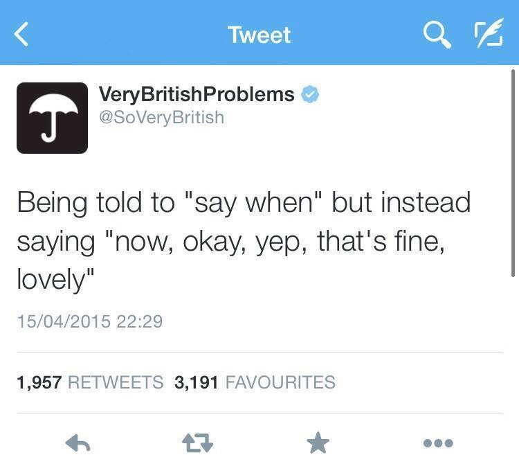 """Text - Tweet VeryBritishProblems @SoVeryBritish Being told to """"say when"""" but instead saying """"now, okay, yep, that's fine, lovely"""" 15/04/2015 22:29 1,957 RETWEETS 3,191 FAVOURITES"""