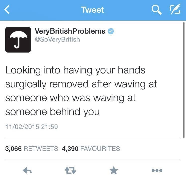 Text - Tweet VeryBritishProblems @SoVeryBritish Looking into having your hands surgically removed after waving at someone who was waving at someone behind you 11/02/2015 21:59 3,066 RETWEETS 4,390 FAVOURITES