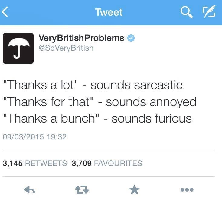 """Text - Tweet VeryBritishProblems @SoVeryBritish """"Thanks a lot"""" - sounds sarcastic """"Thanks for that"""" - sounds annoyed """"Thanks a bunch"""" - sounds furious 09/03/2015 19:32 3,145 RETWEETS 3,709 FAVOURITES 7"""