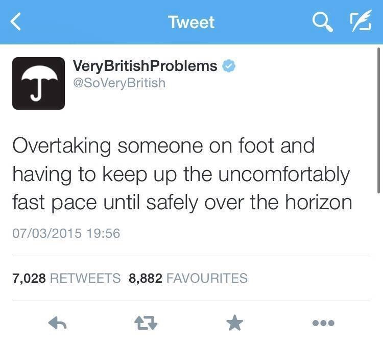 Text - Tweet VeryBritishProblems @SoVeryBritish Overtaking someone on foot and having to keep up the uncomfortably fast pace until safely over the horizon 07/03/2015 19:56 7,028 RETWEETS 8,882 FAVOURITES 7