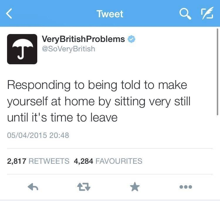Text - Tweet VeryBritishProblems @SoVeryBritish Responding to being told to make yourself at home by sitting very still until it's time to leave 05/04/2015 20:48 2,817 RETWEETS 4,284 FAVOURITES