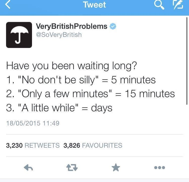 """Text - Tweet VeryBritishProblems @SoVeryBritish Have you been waiting long? 1. """"No don't be silly"""" 5 minutes 2. """"Only a few minutes"""" 15 minutes 3. """"A little while"""" days 18/05/2015 11:49 3,230 RETWEETS 3,826 FAVOURITES"""