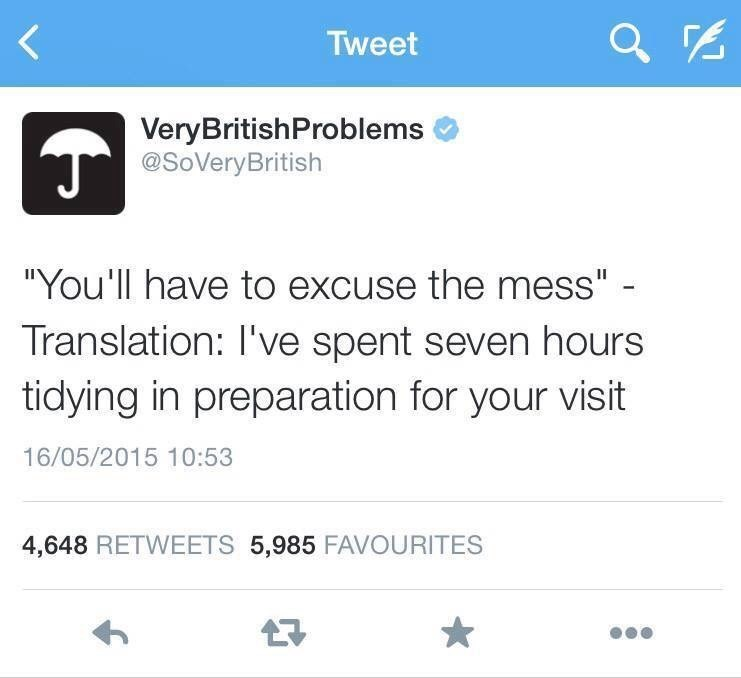 """Text - Tweet VeryBritishProblems @SoVeryBritish """"You'll have to excuse the mess"""" - Translation: I've spent seven hours tidying in preparation for your visit 16/05/2015 10:53 4,648 RETWEETS 5,985 FAVOURITES"""