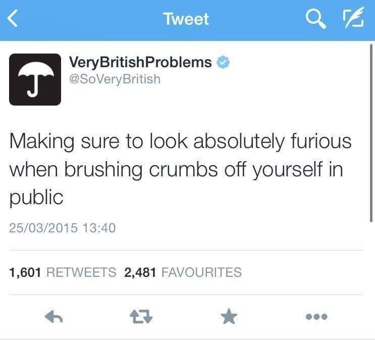 Text - Tweet VeryBritishProblems @SoVeryBritish Making sure to look absolutely furious when brushing crumbs off yourself in public 25/03/2015 13:40 1,601 RETWEETS 2,481 FAVOURITES