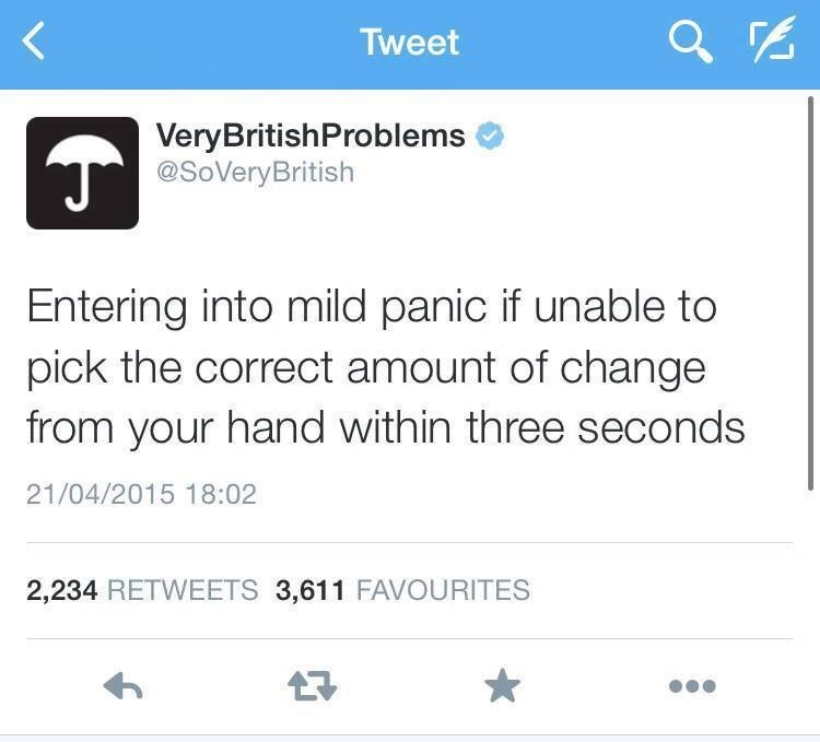 Text - Tweet VeryBritishProblems @SoVeryBritish Entering into mild panic if unable to pick the correct amount of change from your hand within three seconds 21/04/2015 18:02 2,234 RETWEETS 3,611 FAVOURITES
