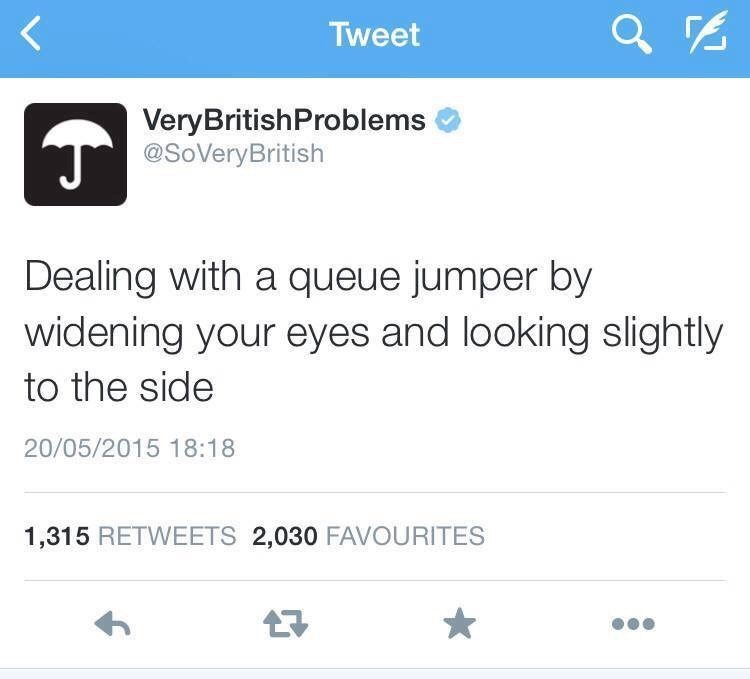 Text - Tweet VeryBritishProblems @SoVeryBritish Dealing with a queue jumper by widening your eyes and looking slightly to the side 20/05/2015 18:18 1,315 RETWEETS 2,030 FAVOURITES